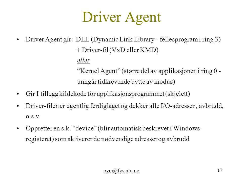 """ogm@fys.uio.no 17 Driver Agent Driver Agent gir: DLL (Dynamic Link Library - fellesprogram i ring 3) + Driver-fil (VxD eller KMD) eller """"Kernel Agent"""""""