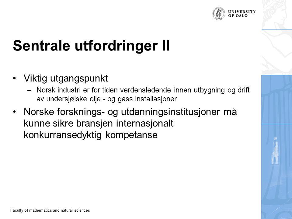 Faculty of mathematics and natural sciences Sentrale utfordringer II Viktig utgangspunkt –Norsk industri er for tiden verdensledende innen utbygning og drift av undersjøiske olje - og gass installasjoner Norske forsknings- og utdanningsinstitusjoner må kunne sikre bransjen internasjonalt konkurransedyktig kompetanse