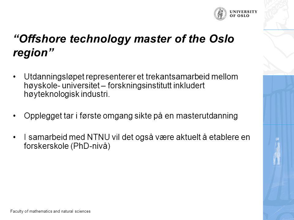 Faculty of mathematics and natural sciences Offshore technology master of the Oslo region Utdanningsløpet representerer et trekantsamarbeid mellom høyskole- universitet – forskningsinstitutt inkludert høyteknologisk industri.