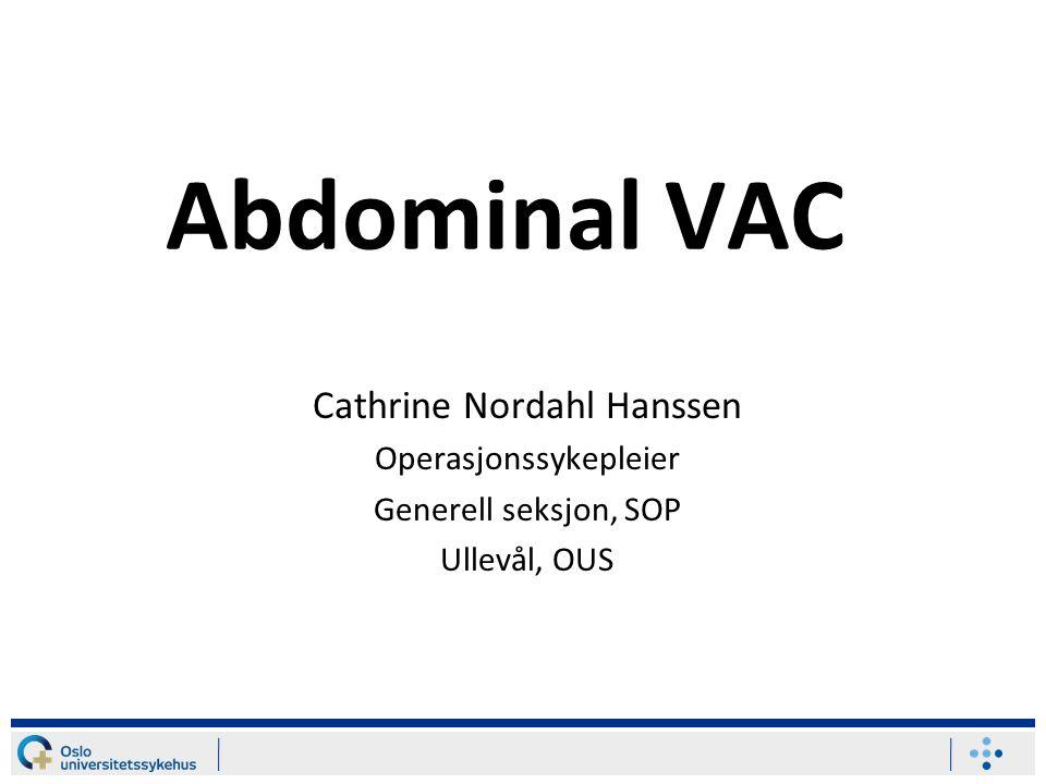 Abdominal VAC Cathrine Nordahl Hanssen Operasjonssykepleier Generell seksjon, SOP Ullevål, OUS
