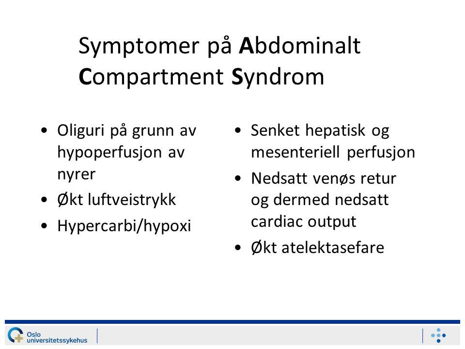Symptomer på Abdominalt Compartment Syndrom Oliguri på grunn av hypoperfusjon av nyrer Økt luftveistrykk Hypercarbi/hypoxi Senket hepatisk og mesenter