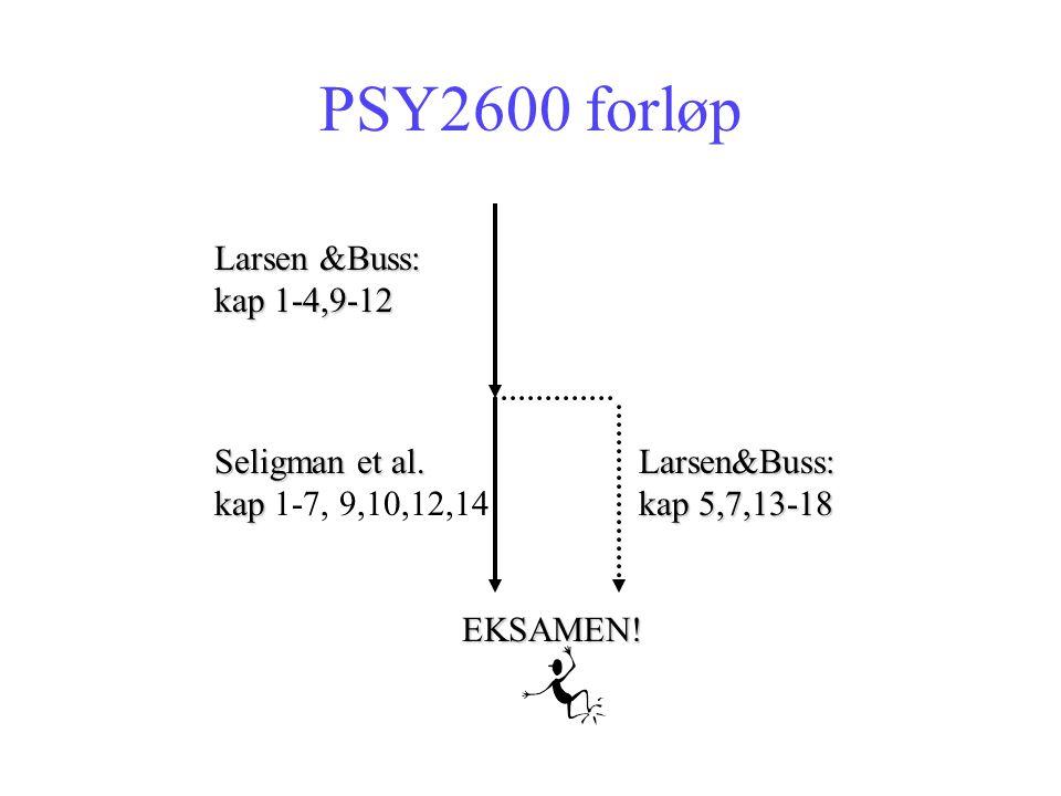 PSY2600 forløp Larsen &Buss: kap 1-4,9-12 Larsen&Buss: kap 5,7,13-18 Seligman et al. kap kap 1-7, 9,10,12,14 EKSAMEN!