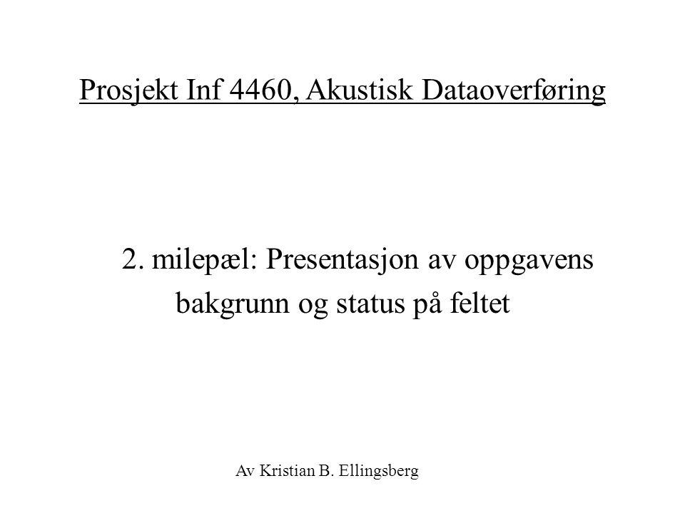 Prosjekt Inf 4460, Akustisk Dataoverføring 2. milepæl: Presentasjon av oppgavens bakgrunn og status på feltet Av Kristian B. Ellingsberg