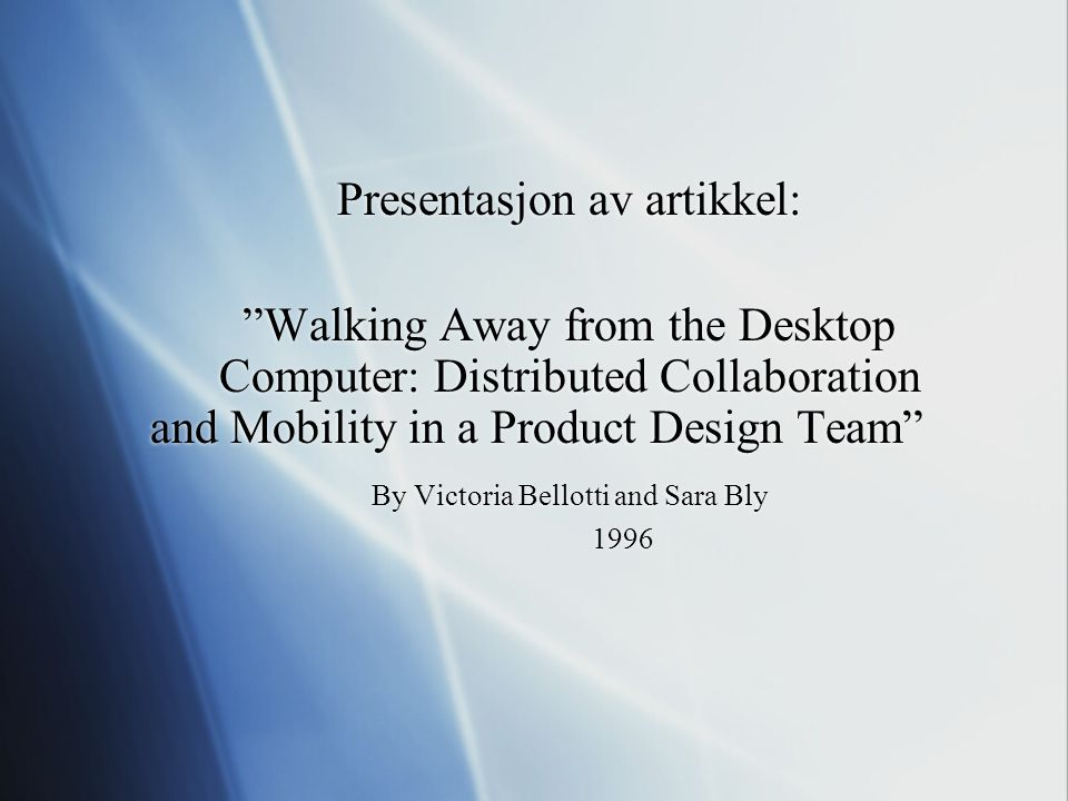 """Presentasjon av artikkel: """"Walking Away from the Desktop Computer: Distributed Collaboration and Mobility in a Product Design Team"""" By Victoria Bellot"""