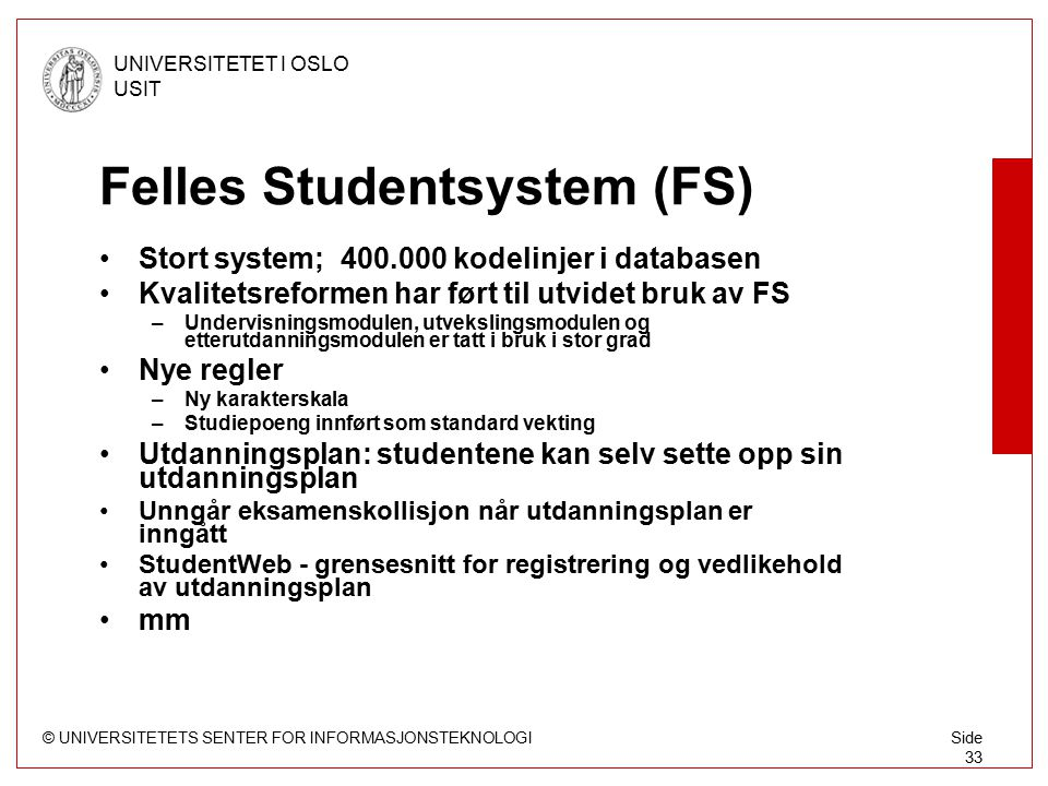 © UNIVERSITETETS SENTER FOR INFORMASJONSTEKNOLOGI UNIVERSITETET I OSLO USIT Side 33 Felles Studentsystem (FS) Stort system; 400.000 kodelinjer i datab