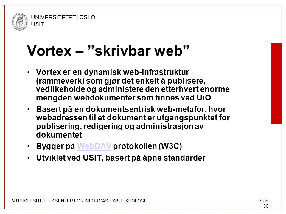 "© UNIVERSITETETS SENTER FOR INFORMASJONSTEKNOLOGI UNIVERSITETET I OSLO USIT Side 36 Vortex – ""skrivbar web"" Vortex er en dynamisk web-infrastruktur (r"