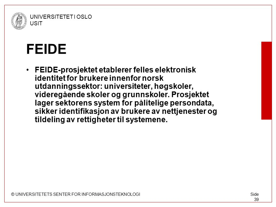 © UNIVERSITETETS SENTER FOR INFORMASJONSTEKNOLOGI UNIVERSITETET I OSLO USIT Side 39 FEIDE FEIDE-prosjektet etablerer felles elektronisk identitet for