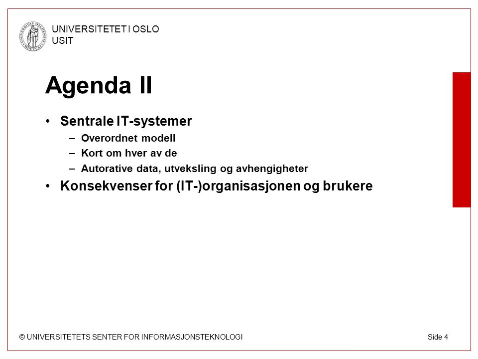 © UNIVERSITETETS SENTER FOR INFORMASJONSTEKNOLOGI UNIVERSITETET I OSLO USIT Side 4 Agenda II Sentrale IT-systemer –Overordnet modell –Kort om hver av