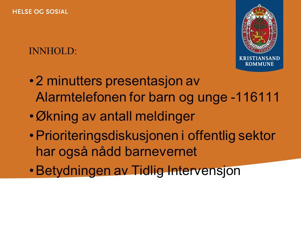 INNHOLD: 2 minutters presentasjon av Alarmtelefonen for barn og unge -116111 Økning av antall meldinger Prioriteringsdiskusjonen i offentlig sektor har også nådd barnevernet Betydningen av Tidlig Intervensjon