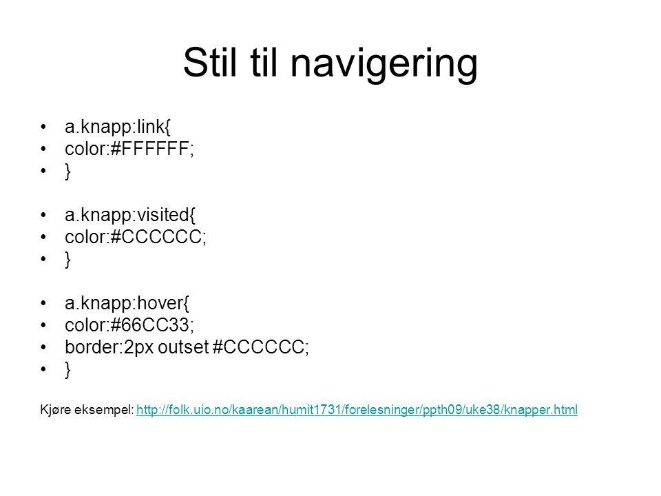 Stil til navigering a.knapp:link{ color:#FFFFFF; } a.knapp:visited{ color:#CCCCCC; } a.knapp:hover{ color:#66CC33; border:2px outset #CCCCCC; } Kjøre eksempel: http://folk.uio.no/kaarean/humit1731/forelesninger/ppth09/uke38/knapper.htmlhttp://folk.uio.no/kaarean/humit1731/forelesninger/ppth09/uke38/knapper.html