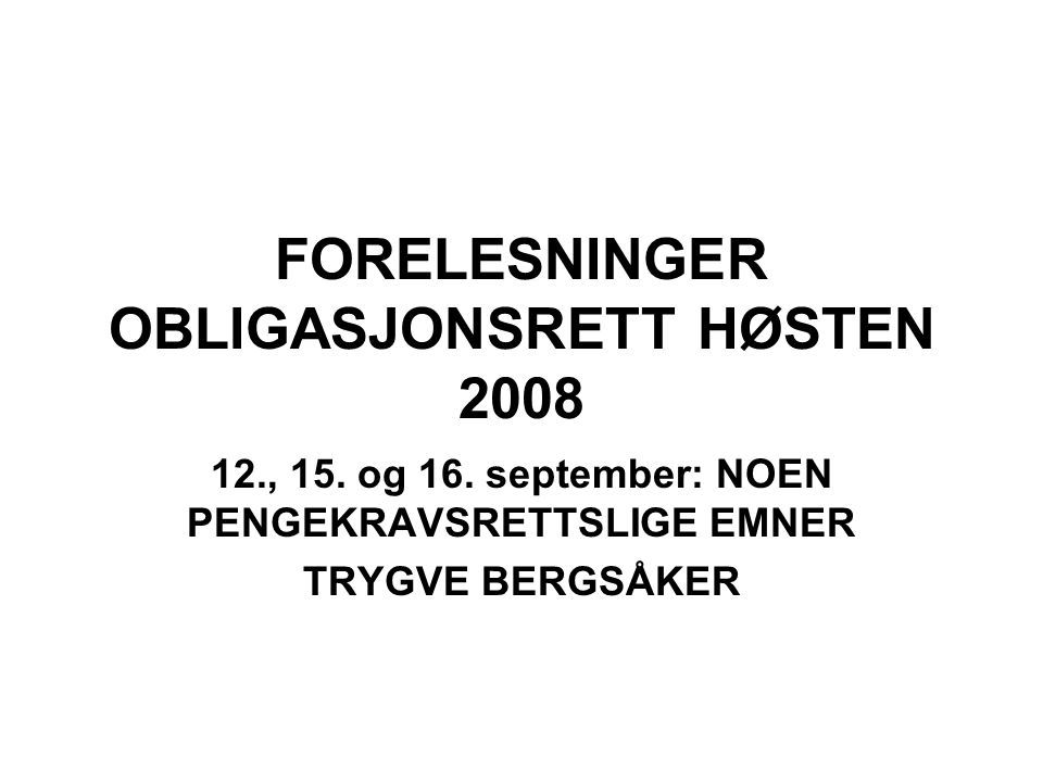 FORELESNINGER OBLIGASJONSRETT HØSTEN 2008 12., 15. og 16. september: NOEN PENGEKRAVSRETTSLIGE EMNER TRYGVE BERGSÅKER