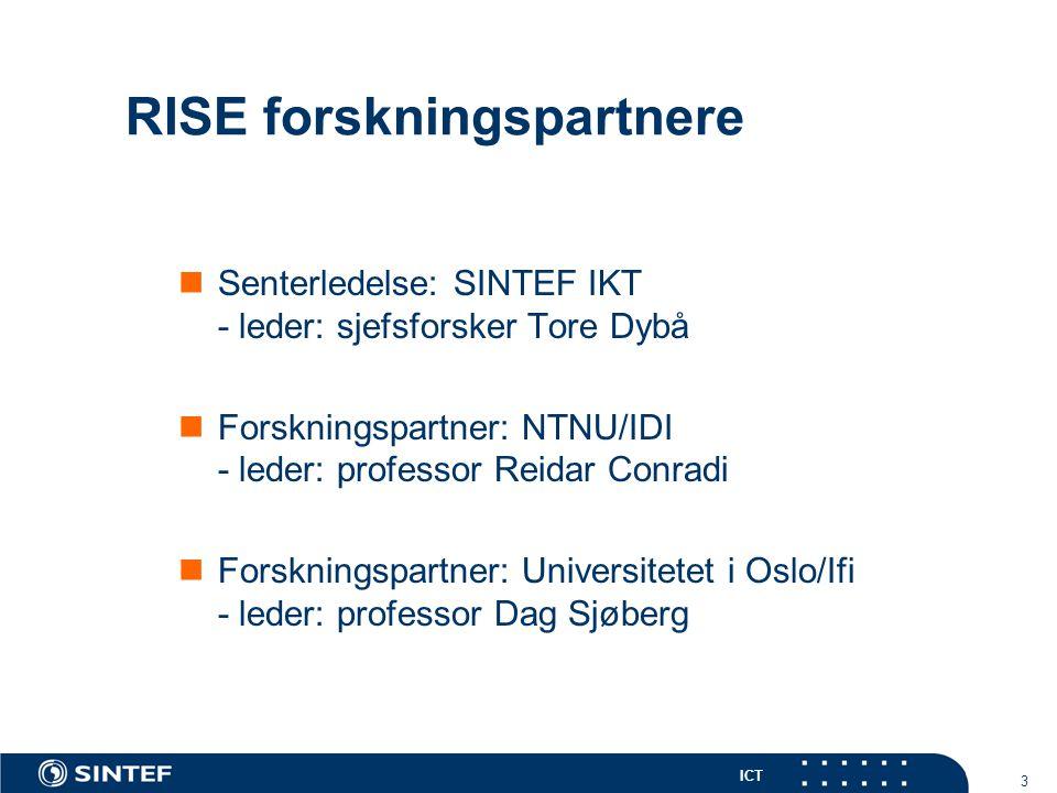 ICT 3 RISE forskningspartnere Senterledelse: SINTEF IKT - leder: sjefsforsker Tore Dybå Forskningspartner: NTNU/IDI - leder: professor Reidar Conradi Forskningspartner: Universitetet i Oslo/Ifi - leder: professor Dag Sjøberg