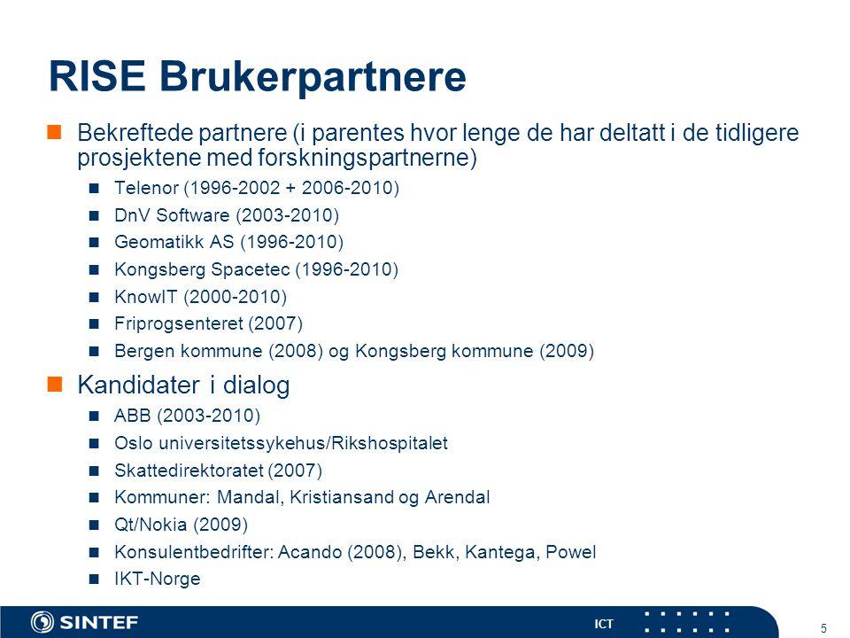 ICT 5 RISE Brukerpartnere Bekreftede partnere (i parentes hvor lenge de har deltatt i de tidligere prosjektene med forskningspartnerne) Telenor (1996-2002 + 2006-2010) DnV Software (2003-2010) Geomatikk AS (1996-2010) Kongsberg Spacetec (1996-2010) KnowIT (2000-2010) Friprogsenteret (2007) Bergen kommune (2008) og Kongsberg kommune (2009) Kandidater i dialog ABB (2003-2010) Oslo universitetssykehus/Rikshospitalet Skattedirektoratet (2007) Kommuner: Mandal, Kristiansand og Arendal Qt/Nokia (2009) Konsulentbedrifter: Acando (2008), Bekk, Kantega, Powel IKT-Norge