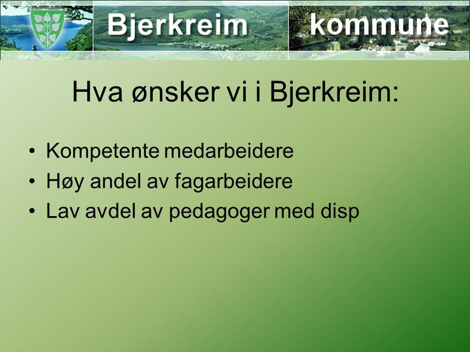 Hva ønsker vi i Bjerkreim: Kompetente medarbeidere Høy andel av fagarbeidere Lav avdel av pedagoger med disp