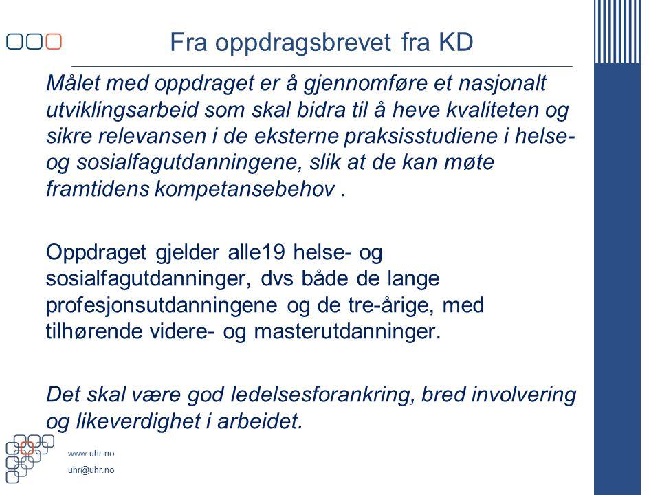 www.uhr.no uhr@uhr.no Styringsmodell OppdragsgiverKD ProsjekteierUHR v/ UHR-sekretariatet Styringsgruppe  Lederne for 6 av UHRs fagstrategiske enheter for helse- og sosialfagutdanningene (utvidet med 2 deltakere etter ny struktur fra høsten 2014)  Studentrepresentant fra NSO  Oppnevnte representanter for HOD/Hdir, BLD/Bufdir, AD/NAV, samt fra partene i arbeidslivet (Unio, LO/FO, KS, Spekter, Virke)  Styringsgruppesekretær fra UHR-sekretariatet  Styringsgruppeleder fra Hdir Prosjektleder Prosjektleder fra St.