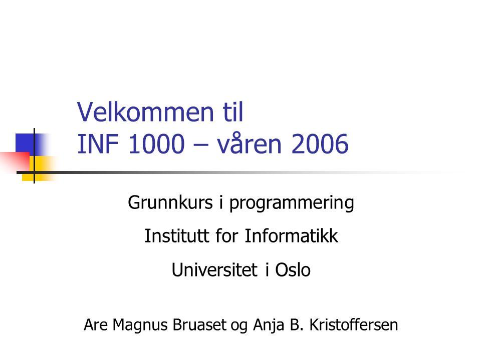 Velkommen til INF 1000 – våren 2006 Grunnkurs i programmering Institutt for Informatikk Universitet i Oslo Are Magnus Bruaset og Anja B.