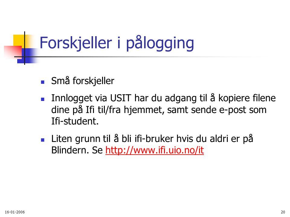 16-01-200620 Forskjeller i pålogging Små forskjeller Innlogget via USIT har du adgang til å kopiere filene dine på Ifi til/fra hjemmet, samt sende e-post som Ifi-student.