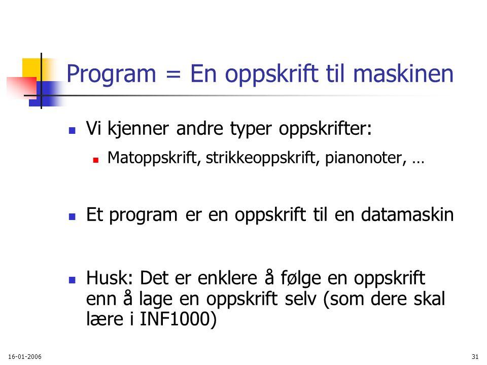 16-01-200631 Program = En oppskrift til maskinen Vi kjenner andre typer oppskrifter: Matoppskrift, strikkeoppskrift, pianonoter, … Et program er en oppskrift til en datamaskin Husk: Det er enklere å følge en oppskrift enn å lage en oppskrift selv (som dere skal lære i INF1000)