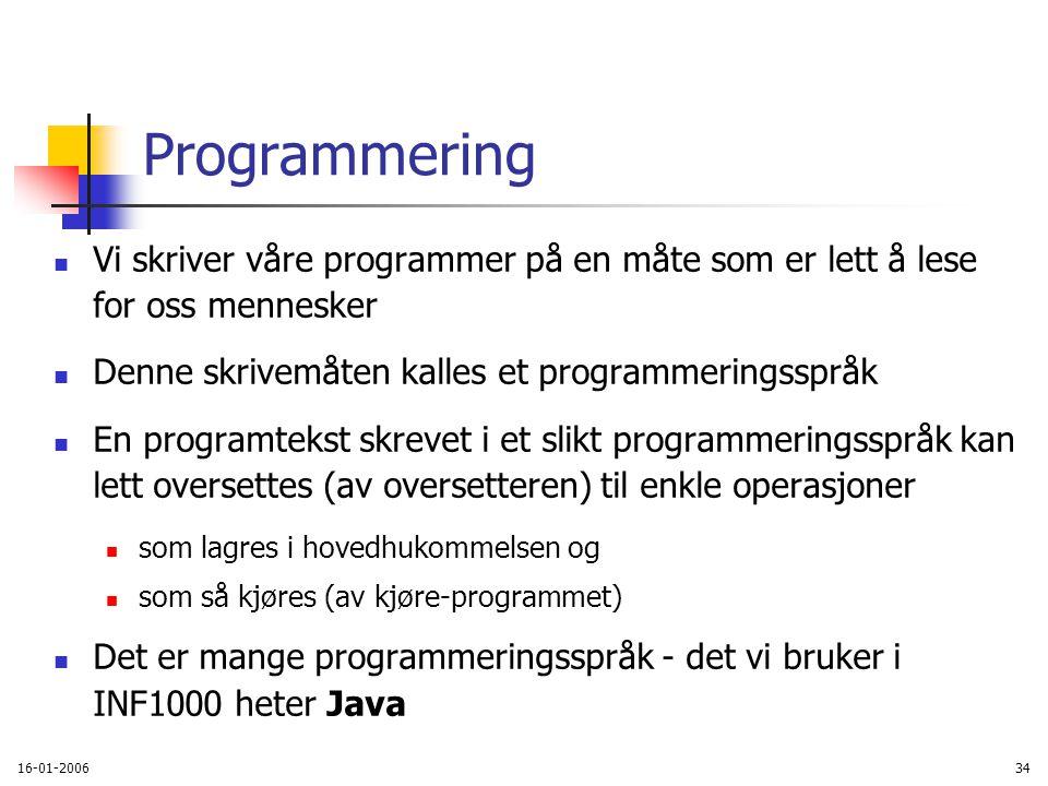 16-01-200634 Programmering Vi skriver våre programmer på en måte som er lett å lese for oss mennesker Denne skrivemåten kalles et programmeringsspråk En programtekst skrevet i et slikt programmeringsspråk kan lett oversettes (av oversetteren) til enkle operasjoner som lagres i hovedhukommelsen og som så kjøres (av kjøre-programmet) Det er mange programmeringsspråk - det vi bruker i INF1000 heter Java