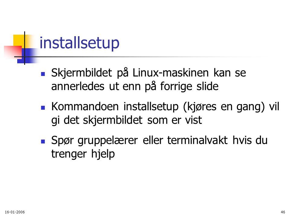 16-01-200646 installsetup Skjermbildet på Linux-maskinen kan se annerledes ut enn på forrige slide Kommandoen installsetup (kjøres en gang) vil gi det skjermbildet som er vist Spør gruppelærer eller terminalvakt hvis du trenger hjelp