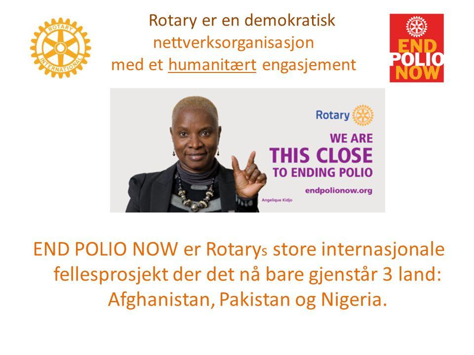 Rotary er en demokratisk nettverksorganisasjon med et humanitært engasjement END POLIO NOW er Rotary s store internasjonale fellesprosjekt der det nå bare gjenstår 3 land: Afghanistan, Pakistan og Nigeria.