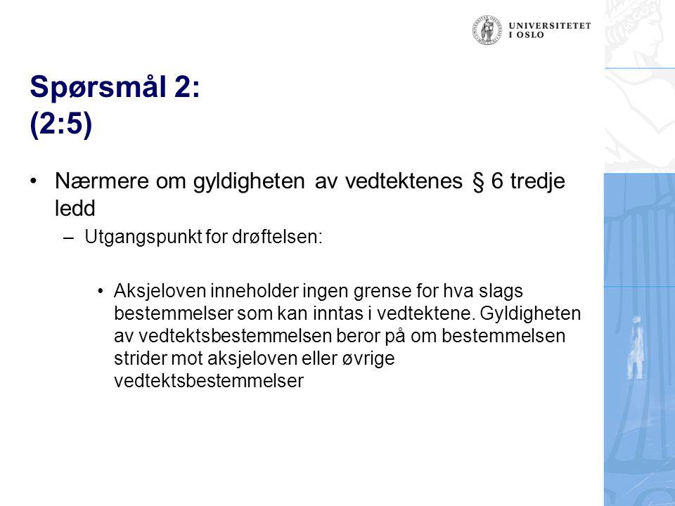 Spørsmål 2: (2:5) Nærmere om gyldigheten av vedtektenes § 6 tredje ledd –Utgangspunkt for drøftelsen: Aksjeloven inneholder ingen grense for hva slags bestemmelser som kan inntas i vedtektene.