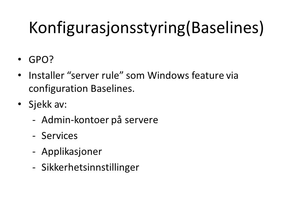 "Konfigurasjonsstyring(Baselines) GPO? Installer ""server rule"" som Windows feature via configuration Baselines. Sjekk av: -Admin-kontoer på servere -Se"