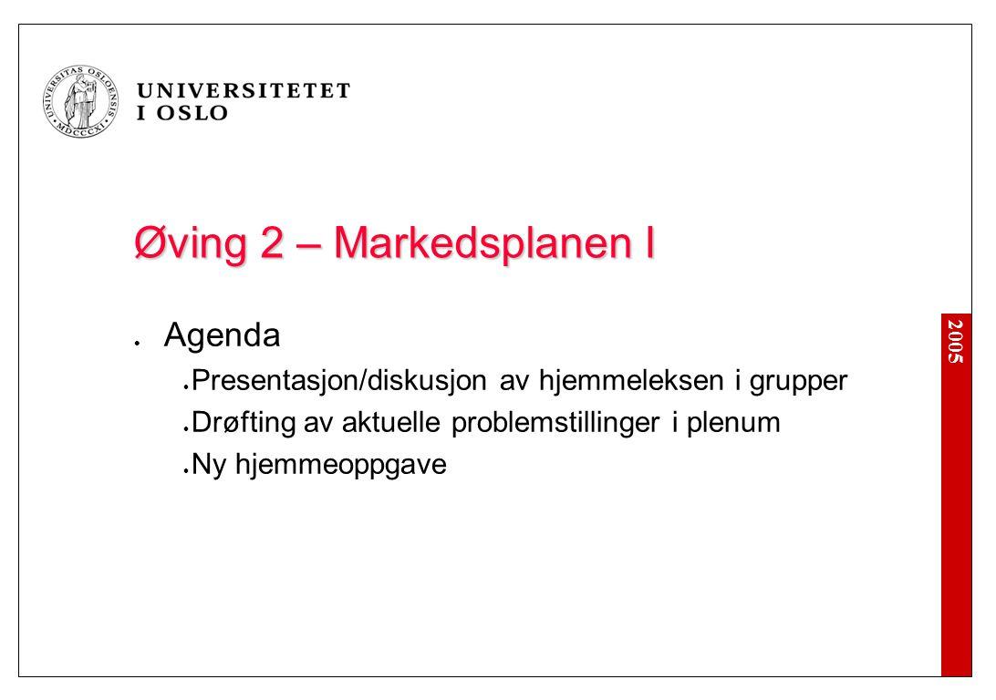 2005 Øving 2 – Markedsplanen I Agenda Presentasjon/diskusjon av hjemmeleksen i grupper Drøfting av aktuelle problemstillinger i plenum Ny hjemmeoppgav