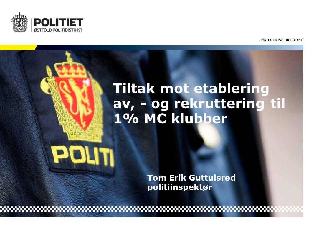 ØSTFOLD POLITIDISTRIKT Tiltak mot etablering av, - og rekruttering til 1% MC klubber Tom Erik Guttulsrød politiinspektør