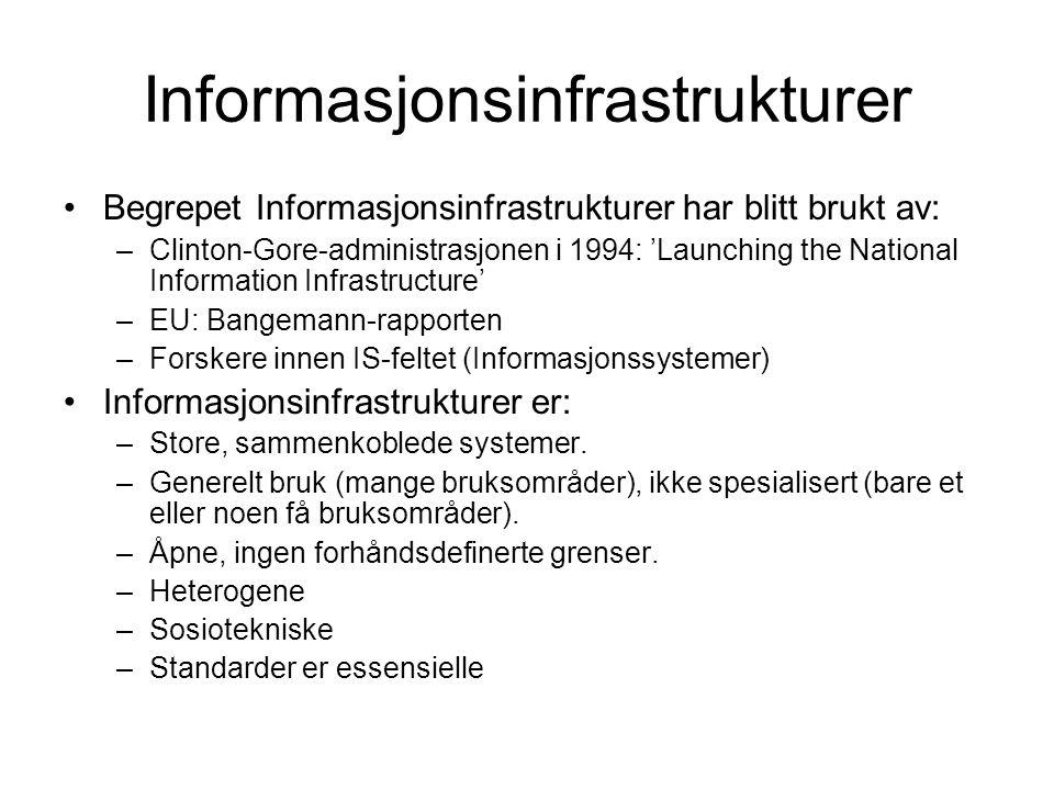 Informasjonsinfrastrukturer Begrepet Informasjonsinfrastrukturer har blitt brukt av: –Clinton-Gore-administrasjonen i 1994: 'Launching the National Information Infrastructure' –EU: Bangemann-rapporten –Forskere innen IS-feltet (Informasjonssystemer) Informasjonsinfrastrukturer er: –Store, sammenkoblede systemer.
