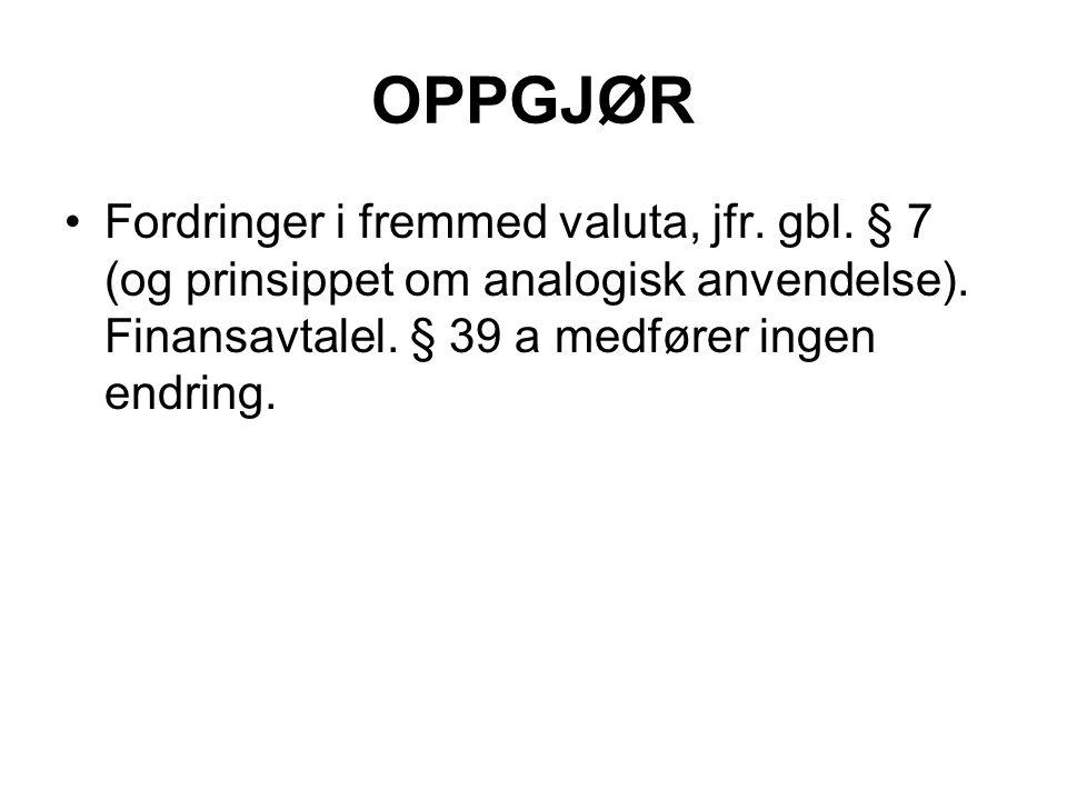 OPPGJØR Fordringer i fremmed valuta, jfr. gbl. § 7 (og prinsippet om analogisk anvendelse). Finansavtalel. § 39 a medfører ingen endring.