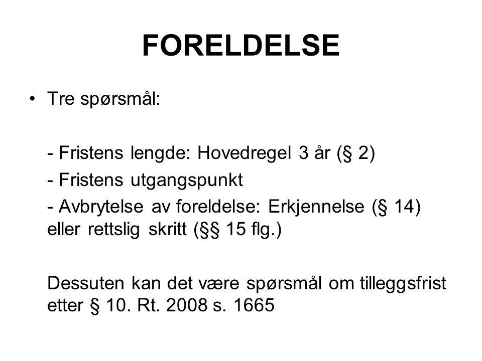 FORELDELSE Tre spørsmål: - Fristens lengde: Hovedregel 3 år (§ 2) - Fristens utgangspunkt - Avbrytelse av foreldelse: Erkjennelse (§ 14) eller rettsli