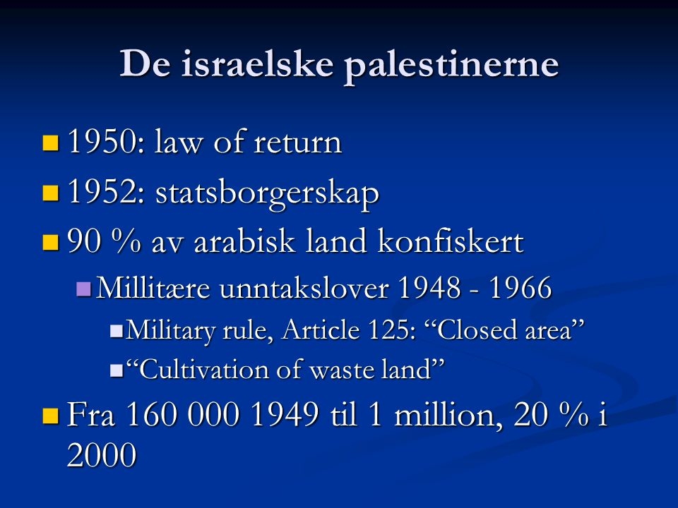 De israelske palestinerne 1950: law of return 1950: law of return 1952: statsborgerskap 1952: statsborgerskap 90 % av arabisk land konfiskert 90 % av arabisk land konfiskert Millitære unntakslover 1948 - 1966 Millitære unntakslover 1948 - 1966 Military rule, Article 125: Closed area Military rule, Article 125: Closed area Cultivation of waste land Cultivation of waste land Fra 160 000 1949 til 1 million, 20 % i 2000 Fra 160 000 1949 til 1 million, 20 % i 2000