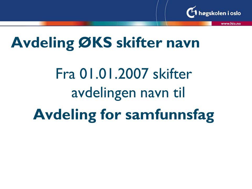 Avdeling ØKS skifter navn Fra 01.01.2007 skifter avdelingen navn til Avdeling for samfunnsfag