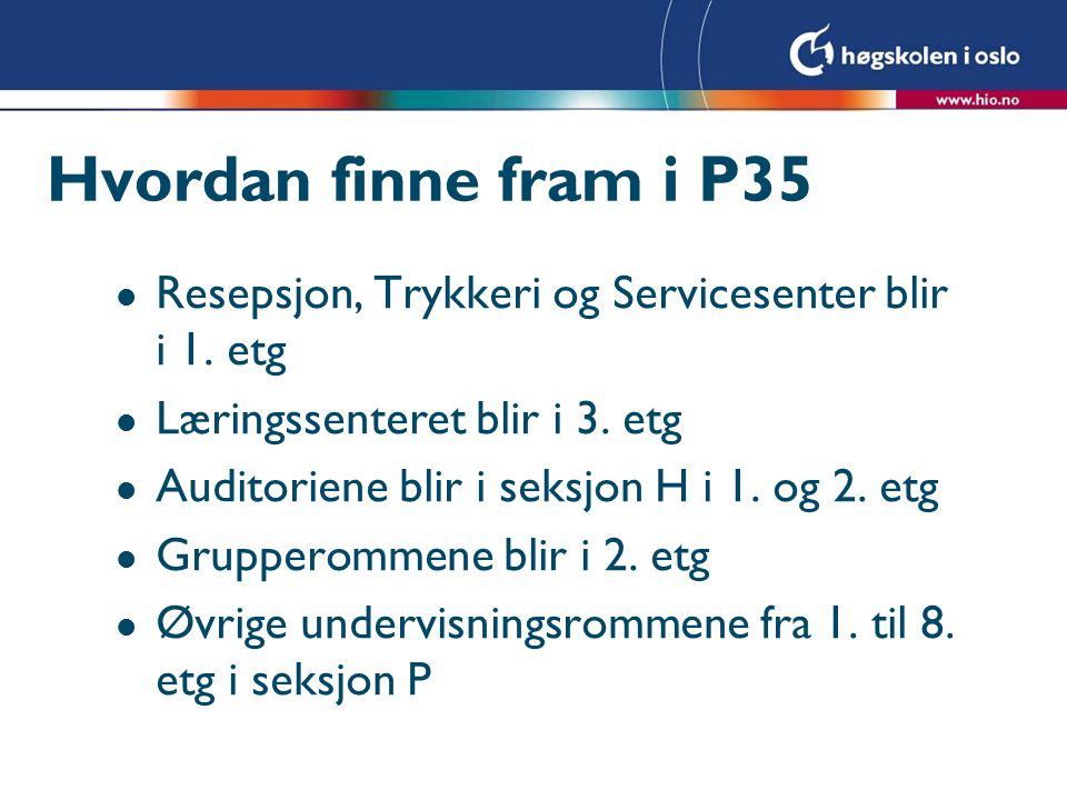 Hvordan finne fram i P35 l Resepsjon, Trykkeri og Servicesenter blir i 1. etg l Læringssenteret blir i 3. etg l Auditoriene blir i seksjon H i 1. og 2