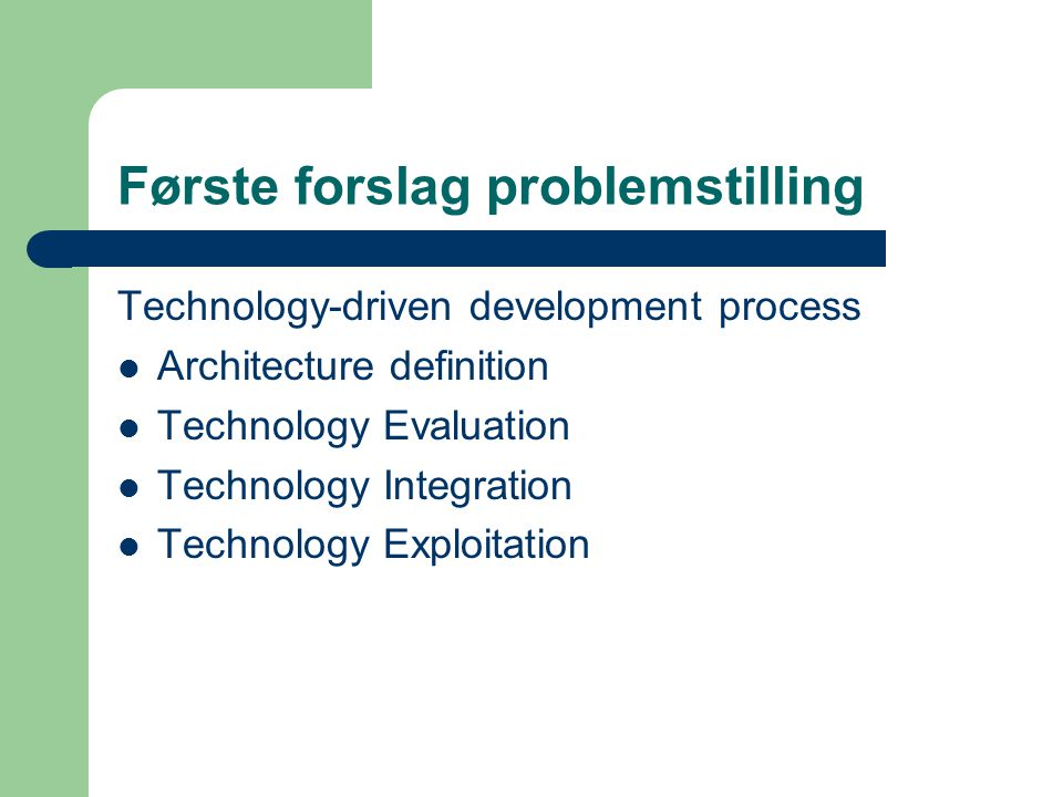 Første forslag problemstilling Technology-driven development process Architecture definition Technology Evaluation Technology Integration Technology Exploitation