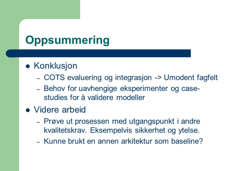 Oppsummering Konklusjon – COTS evaluering og integrasjon -> Umodent fagfelt – Behov for uavhengige eksperimenter og case- studies for å validere model