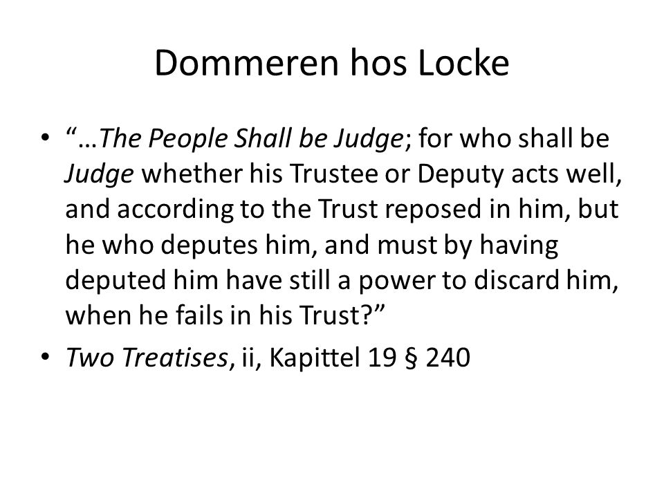 Dommeren hos Locke …The People Shall be Judge; for who shall be Judge whether his Trustee or Deputy acts well, and according to the Trust reposed in him, but he who deputes him, and must by having deputed him have still a power to discard him, when he fails in his Trust Two Treatises, ii, Kapittel 19 § 240