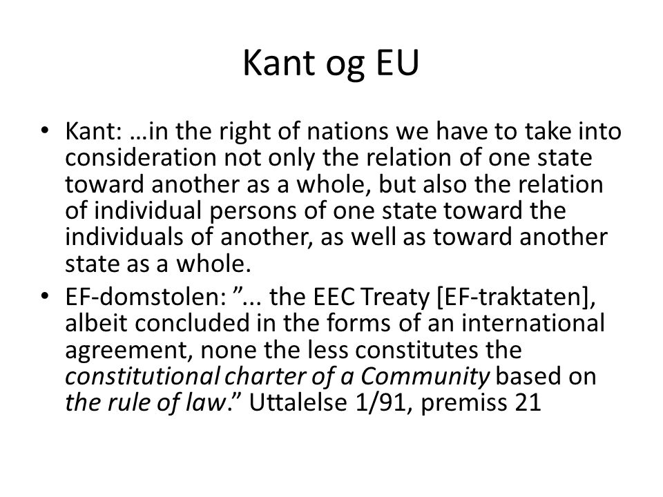 Kant og EU Kant: …in the right of nations we have to take into consideration not only the relation of one state toward another as a whole, but also the relation of individual persons of one state toward the individuals of another, as well as toward another state as a whole.