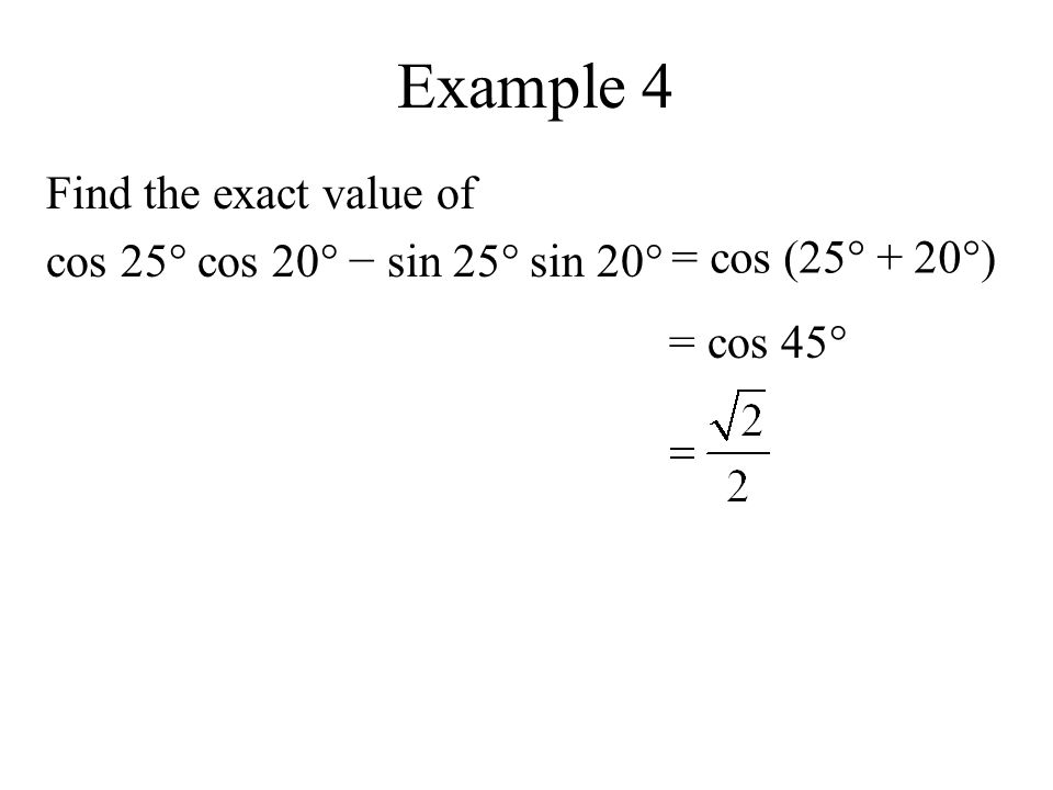 Example 4 Find the exact value of cos 25° cos 20° − sin 25° sin 20° = cos (25° + 20°) = cos 45°
