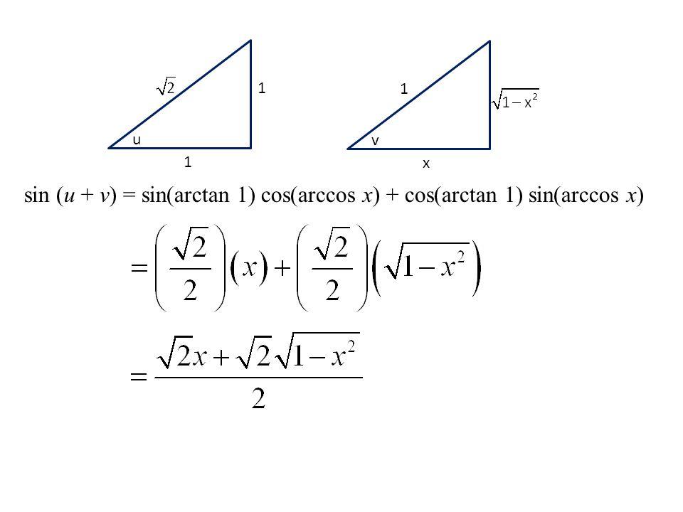1 1 u 1 x v sin (u + v) = sin(arctan 1) cos(arccos x) + cos(arctan 1) sin(arccos x)