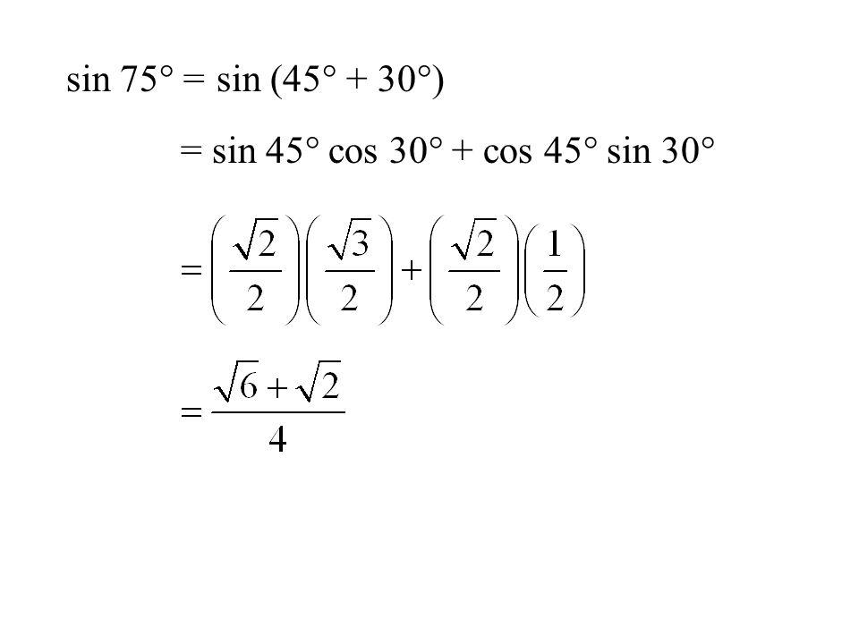 sin 75° =sin (45° + 30°) = sin 45° cos 30° + cos 45° sin 30°