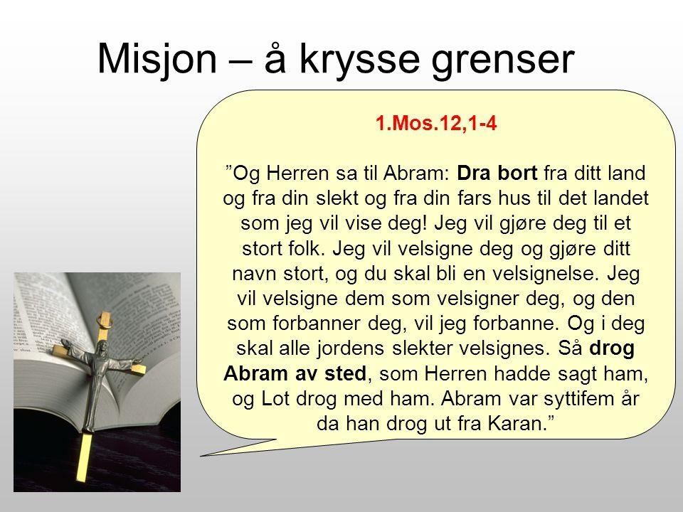 Misjon – å krysse grenser 1.Mos.12,1-4 Og Herren sa til Abram: Dra bort fra ditt land og fra din slekt og fra din fars hus til det landet som jeg vil vise deg.