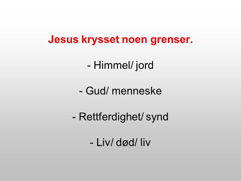 Jesus krysset noen grenser. - Himmel/ jord - Gud/ menneske - Rettferdighet/ synd - Liv/ død/ liv