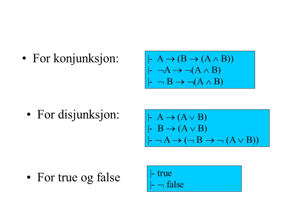 For konjunksjon: For disjunksjon: For true og false |- A  (B  (A  B)) |-  A   (A  B) |-  B   (A  B) |- A  (A  B) |- B  (A  B) |-  A 