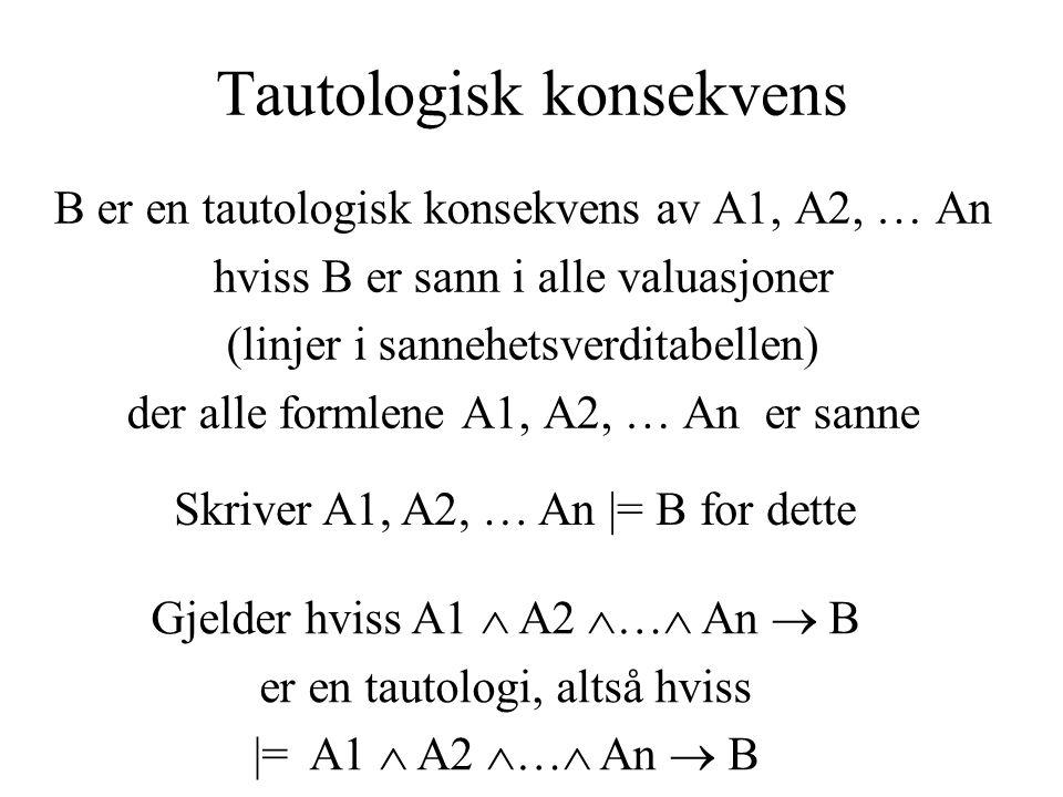 Tautologisk konsekvens B er en tautologisk konsekvens av A1, A2, … An hviss B er sann i alle valuasjoner (linjer i sannehetsverditabellen) der alle formlene A1, A2, … An er sanne Skriver A1, A2, … An |= B for dette Gjelder hviss A1  A2  …  An  B er en tautologi, altså hviss |= A1  A2  …  An  B