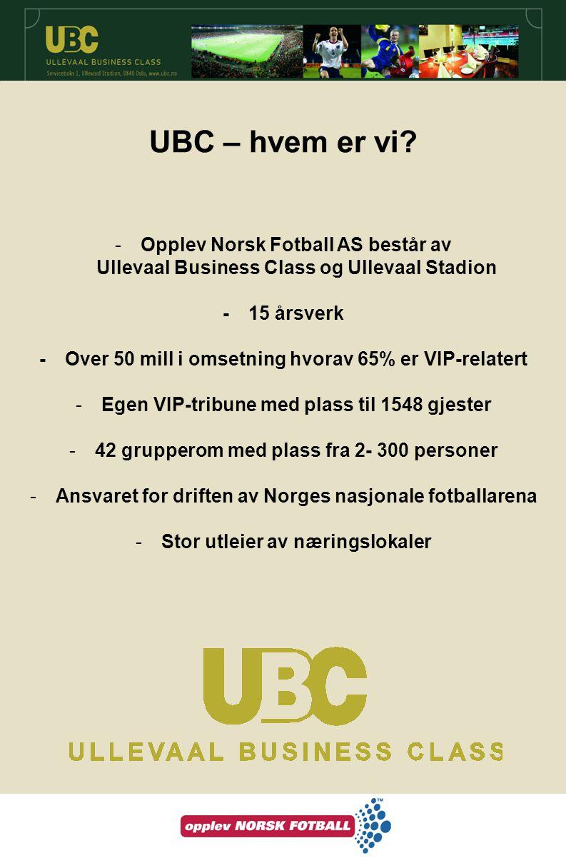 UBC – hvem er vi? -Opplev Norsk Fotball AS består av Ullevaal Business Class og Ullevaal Stadion - 15 årsverk - Over 50 mill i omsetning hvorav 65% er