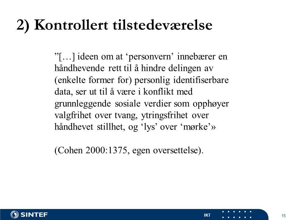 IKT 15 2) Kontrollert tilstedeværelse […] ideen om at 'personvern' innebærer en håndhevende rett til å hindre delingen av (enkelte former for) personlig identifiserbare data, ser ut til å være i konflikt med grunnleggende sosiale verdier som opphøyer valgfrihet over tvang, ytringsfrihet over håndhevet stillhet, og 'lys' over 'mørke'» (Cohen 2000:1375, egen oversettelse).
