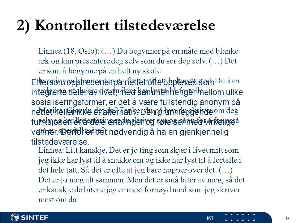 IKT 16 2) Kontrollert tilstedeværelse Linnea (18, Oslo): (…) Du begynner på en måte med blanke ark og kan presentere deg selv som du ser deg selv.