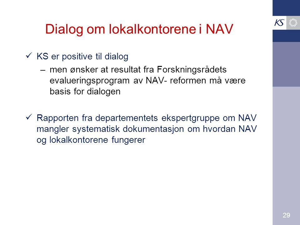29 Dialog om lokalkontorene i NAV KS er positive til dialog – men ønsker at resultat fra Forskningsrådets evalueringsprogram av NAV- reformen må være basis for dialogen Rapporten fra departementets ekspertgruppe om NAV mangler systematisk dokumentasjon om hvordan NAV og lokalkontorene fungerer